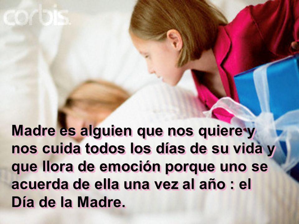 Madre es alguien que nos quiere y nos cuida todos los días de su vida y que llora de emoción porque uno se acuerda de ella una vez al año : el Día de la Madre.