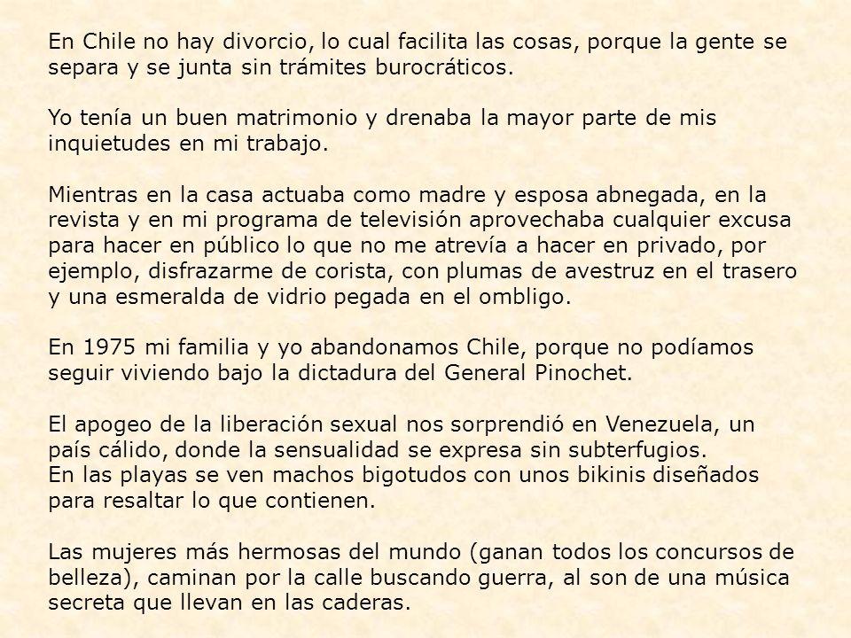 En Chile no hay divorcio, lo cual facilita las cosas, porque la gente se separa y se junta sin trámites burocráticos.