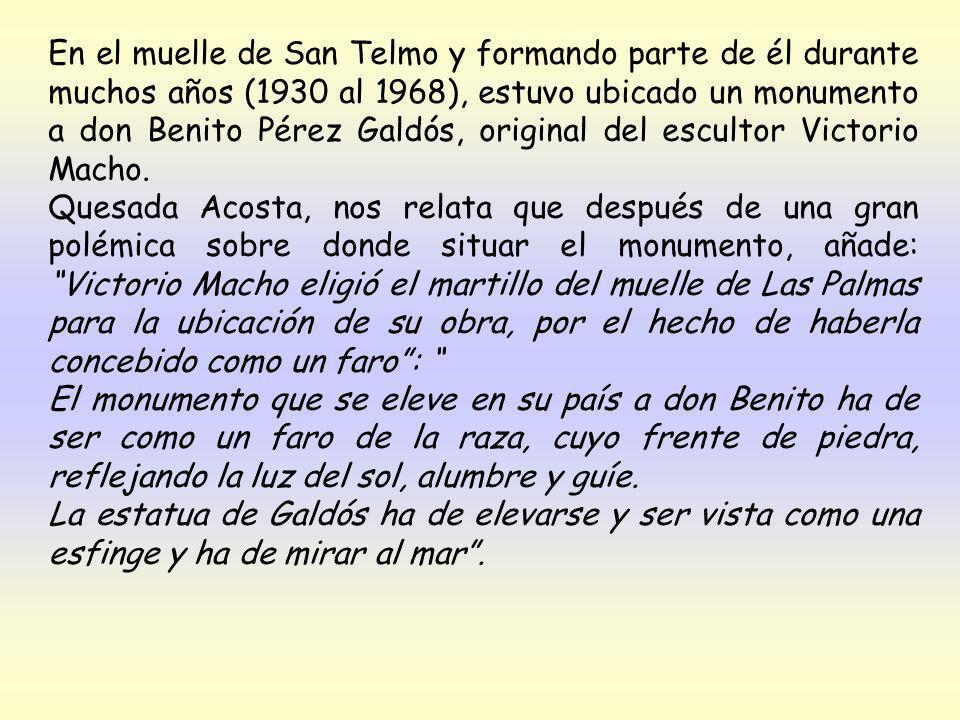 En el muelle de San Telmo y formando parte de él durante muchos años (1930 al 1968), estuvo ubicado un monumento a don Benito Pérez Galdós, original del escultor Victorio Macho.
