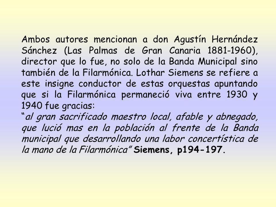 Ambos autores mencionan a don Agustín Hernández Sánchez (Las Palmas de Gran Canaria 1881-1960), director que lo fue, no solo de la Banda Municipal sino también de la Filarmónica. Lothar Siemens se refiere a este insigne conductor de estas orquestas apuntando que si la Filarmónica permaneció viva entre 1930 y 1940 fue gracias: