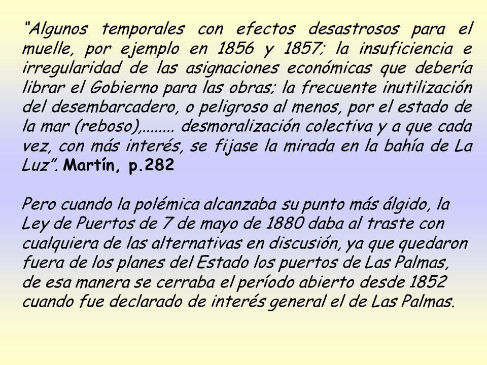 Algunos temporales con efectos desastrosos para el muelle, por ejemplo en 1856 y 1857; la insuficiencia e irregularidad de las asignaciones económicas que debería librar el Gobierno para las obras; la frecuente inutilización del desembarcadero, o peligroso al menos, por el estado de la mar (reboso),........ desmoralización colectiva y a que cada vez, con más interés, se fijase la mirada en la bahía de La Luz . Martín, p.282