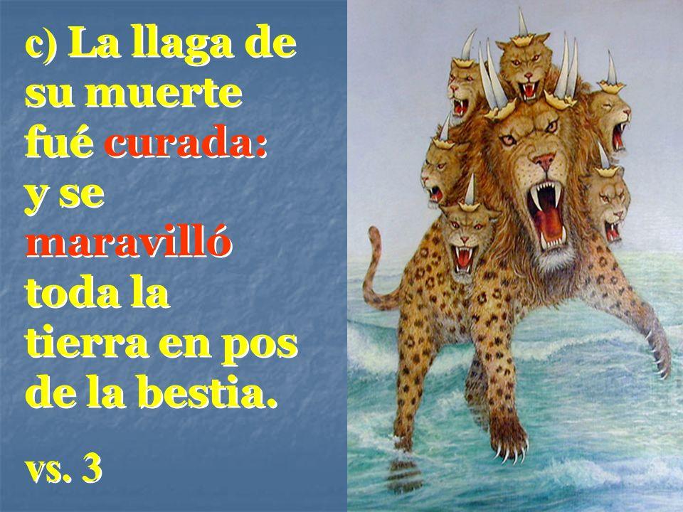 c) La llaga de su muerte fué curada: y se maravilló toda la tierra en pos de la bestia.