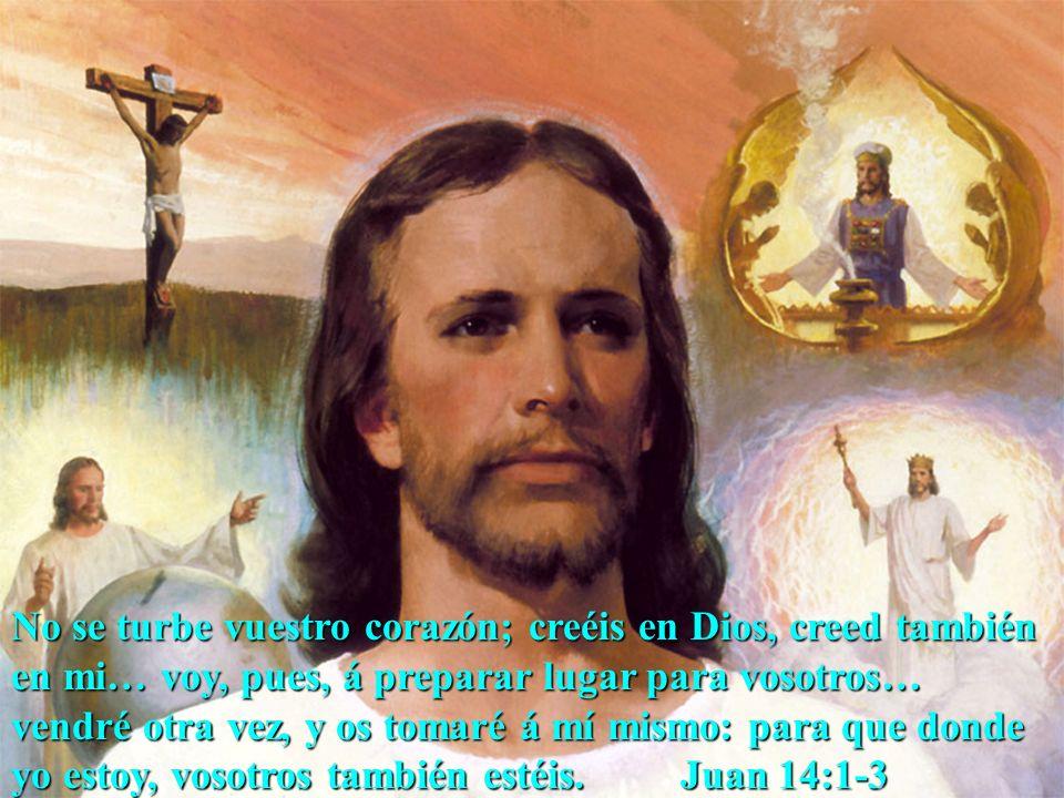 No se turbe vuestro corazón; creéis en Dios, creed también en mi… voy, pues, á preparar lugar para vosotros… vendré otra vez, y os tomaré á mí mismo: para que donde yo estoy, vosotros también estéis.