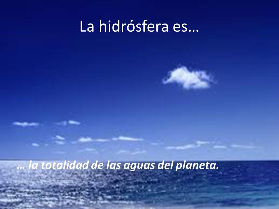 La hidrósfera es… … la totalidad de las aguas del planeta.