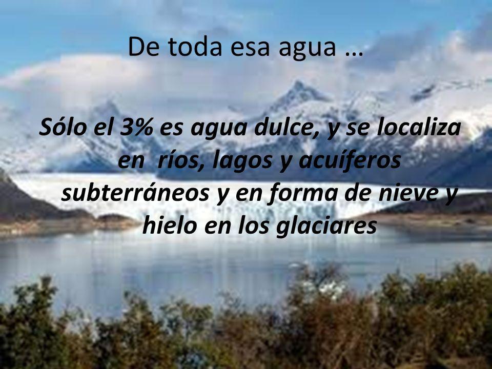 De toda esa agua … Sólo el 3% es agua dulce, y se localiza en ríos, lagos y acuíferos subterráneos y en forma de nieve y hielo en los glaciares.