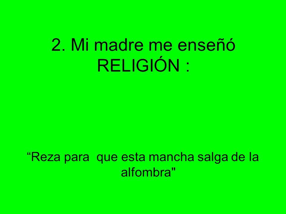 2. Mi madre me enseñó RELIGIÓN :