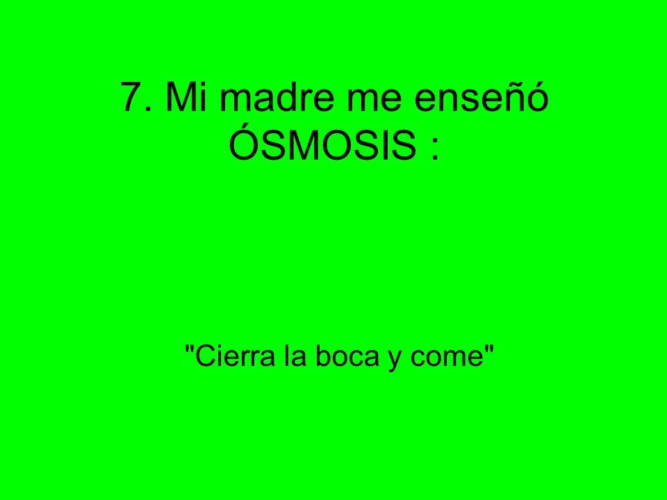 7. Mi madre me enseñó ÓSMOSIS :