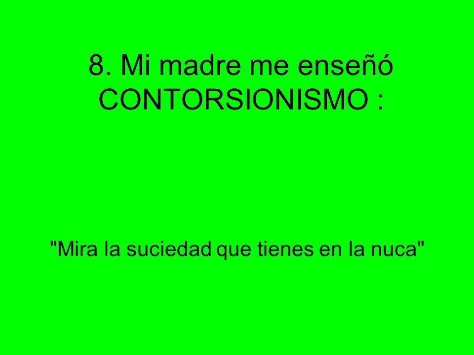 8. Mi madre me enseñó CONTORSIONISMO :