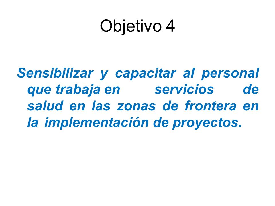 Objetivo 4 Sensibilizar y capacitar al personal que trabaja en servicios de salud en las zonas de frontera en la implementación de proyectos.