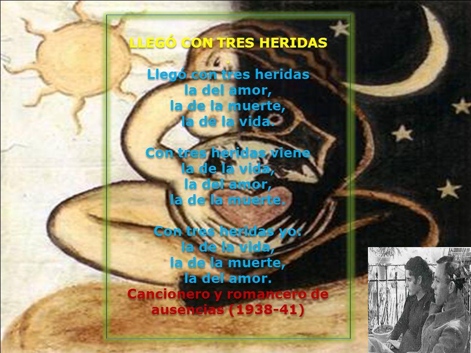 LLEGÓ CON TRES HERIDAS . Llegó con tres heridas la del amor, la de la muerte, la de la vida. Con tres heridas viene la de la vida, la del amor, la de la muerte. Con tres heridas yo: la de la vida, la de la muerte, la del amor. Cancionero y romancero de ausencias (1938-41)