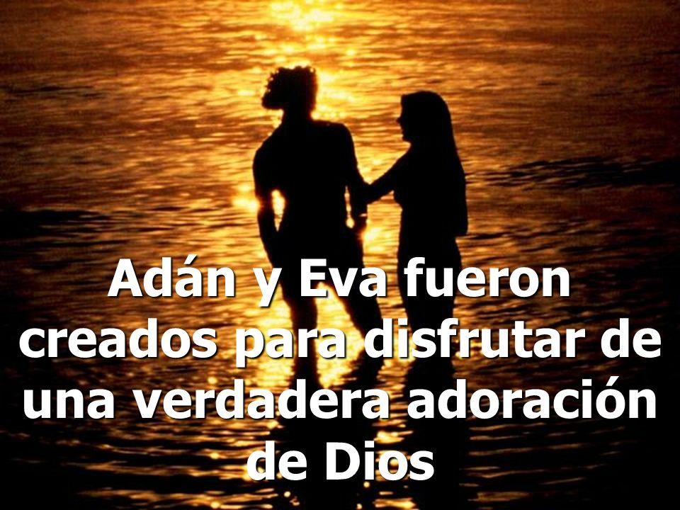 Adán y Eva fueron creados para disfrutar de una verdadera adoración de Dios