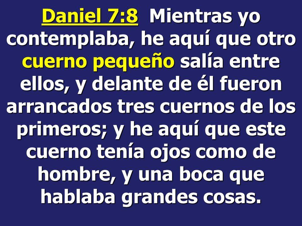 Daniel 7:8 Mientras yo contemplaba, he aquí que otro cuerno pequeño salía entre ellos, y delante de él fueron arrancados tres cuernos de los primeros; y he aquí que este cuerno tenía ojos como de hombre, y una boca que hablaba grandes cosas.