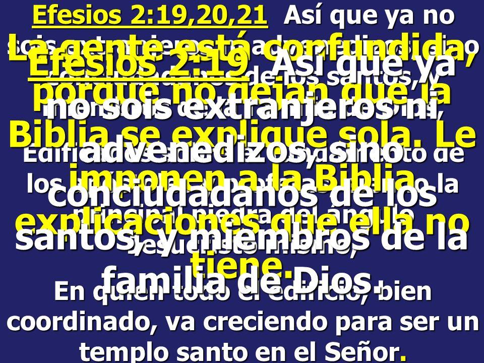 Efesios 2:19,20,21 Así que ya no sois extranjeros ni advenedizos, sino conciudadanos de los santos, y miembros de la familia de Dios,