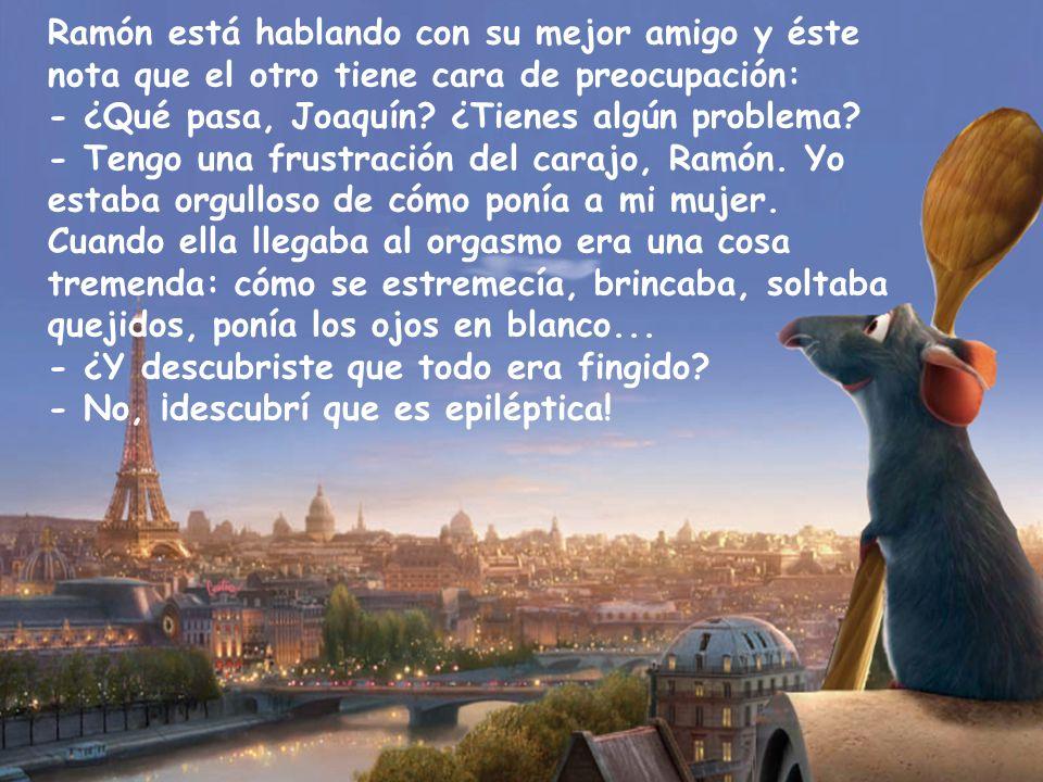 Ramón está hablando con su mejor amigo y éste nota que el otro tiene cara de preocupación: - ¿Qué pasa, Joaquín.