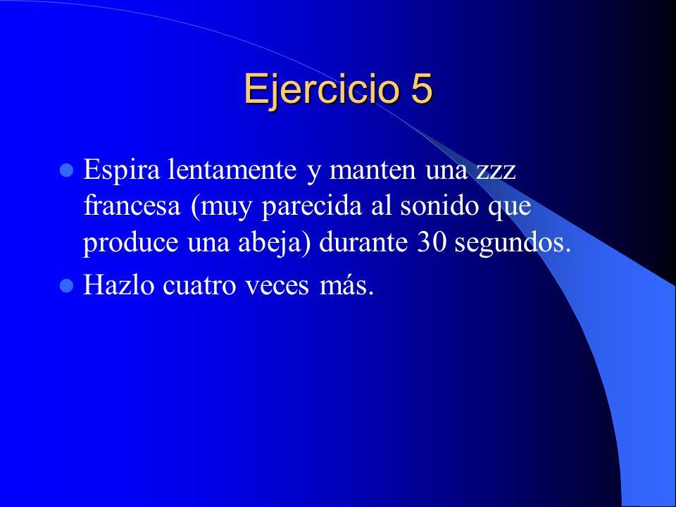 Ejercicio 5 Espira lentamente y manten una zzz francesa (muy parecida al sonido que produce una abeja) durante 30 segundos.