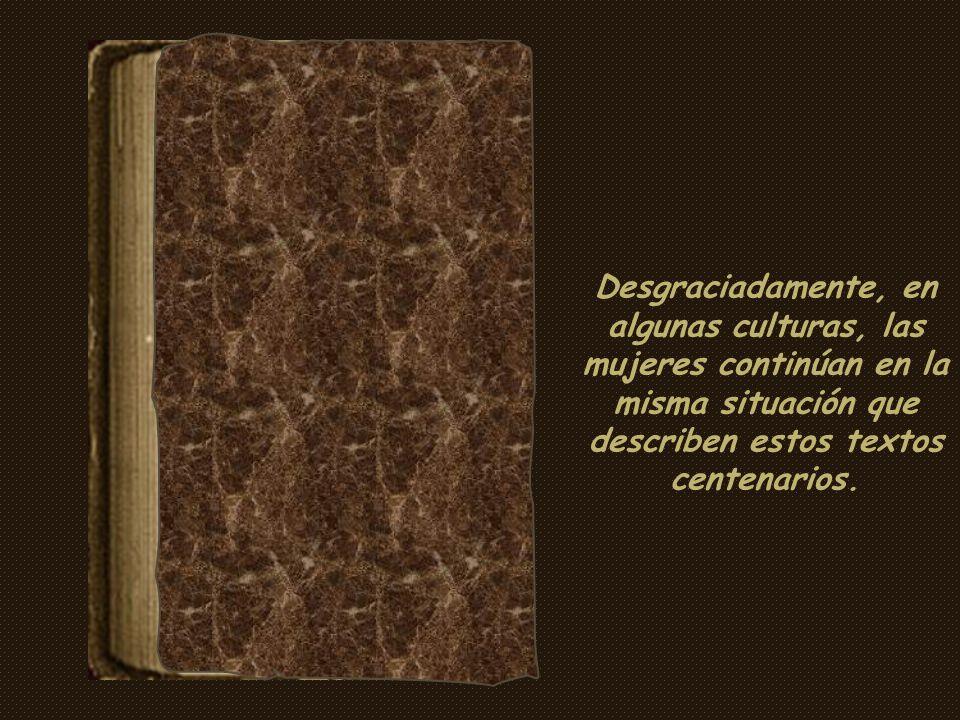 Desgraciadamente, en algunas culturas, las mujeres continúan en la misma situación que describen estos textos centenarios.