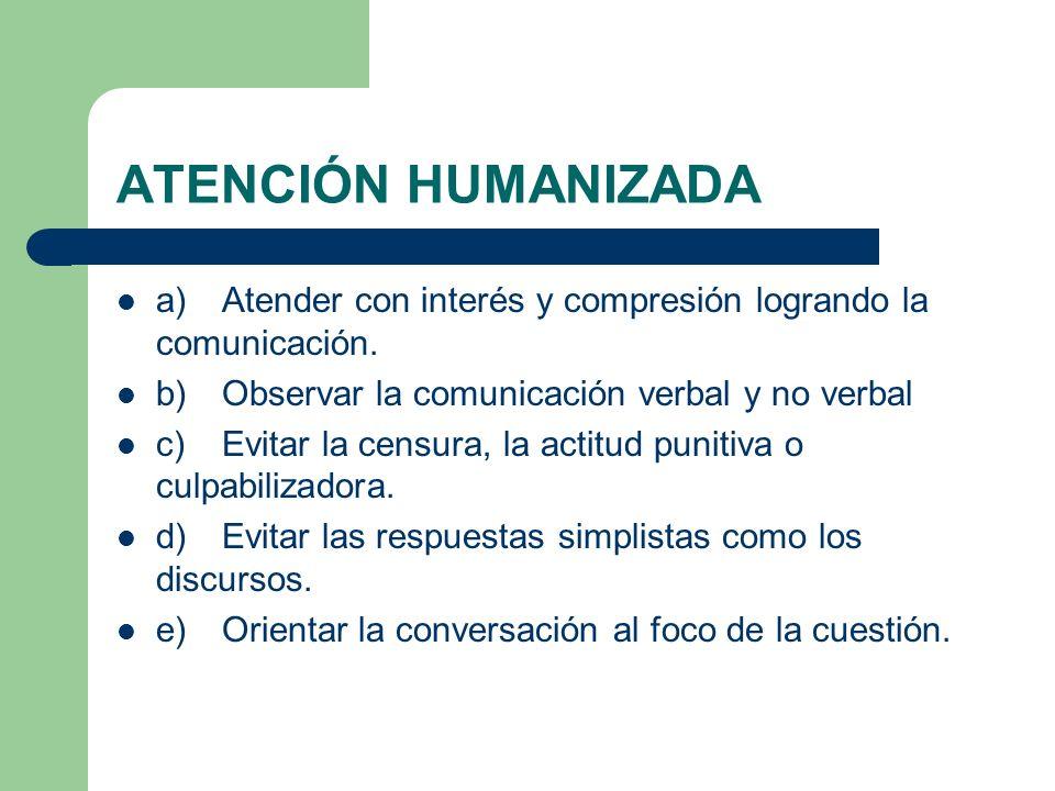 ATENCIÓN HUMANIZADA a) Atender con interés y compresión logrando la comunicación. b) Observar la comunicación verbal y no verbal.