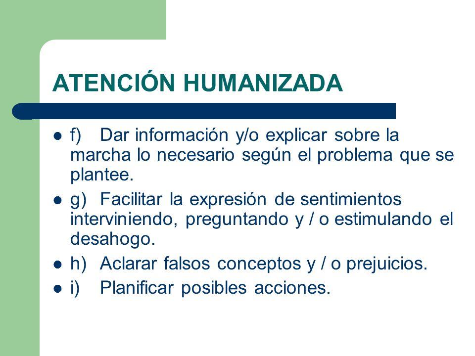 ATENCIÓN HUMANIZADA f) Dar información y/o explicar sobre la marcha lo necesario según el problema que se plantee.