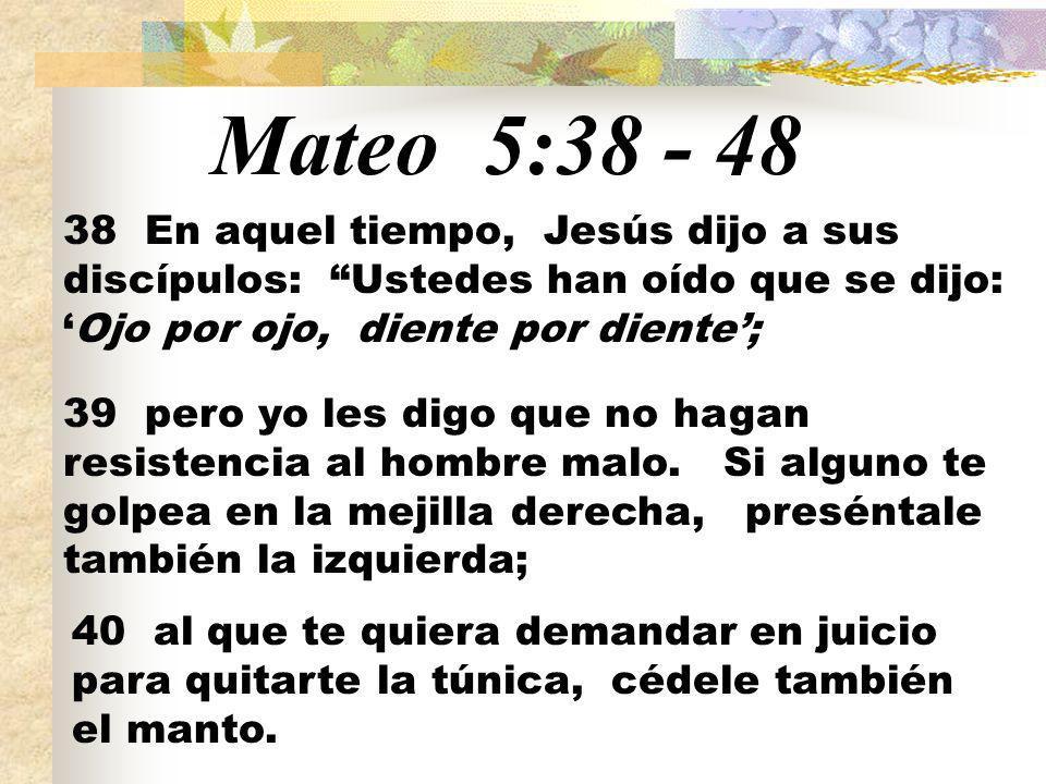 Mateo 5:38 - 48 38 En aquel tiempo, Jesús dijo a sus discípulos: Ustedes han oído que se dijo: 'Ojo por ojo, diente por diente';