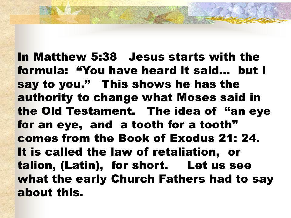 In Matthew 5:38 Jesus starts with the formula: You have heard it said… but I say to you. This shows he has the authority to change what Moses said in the Old Testament.