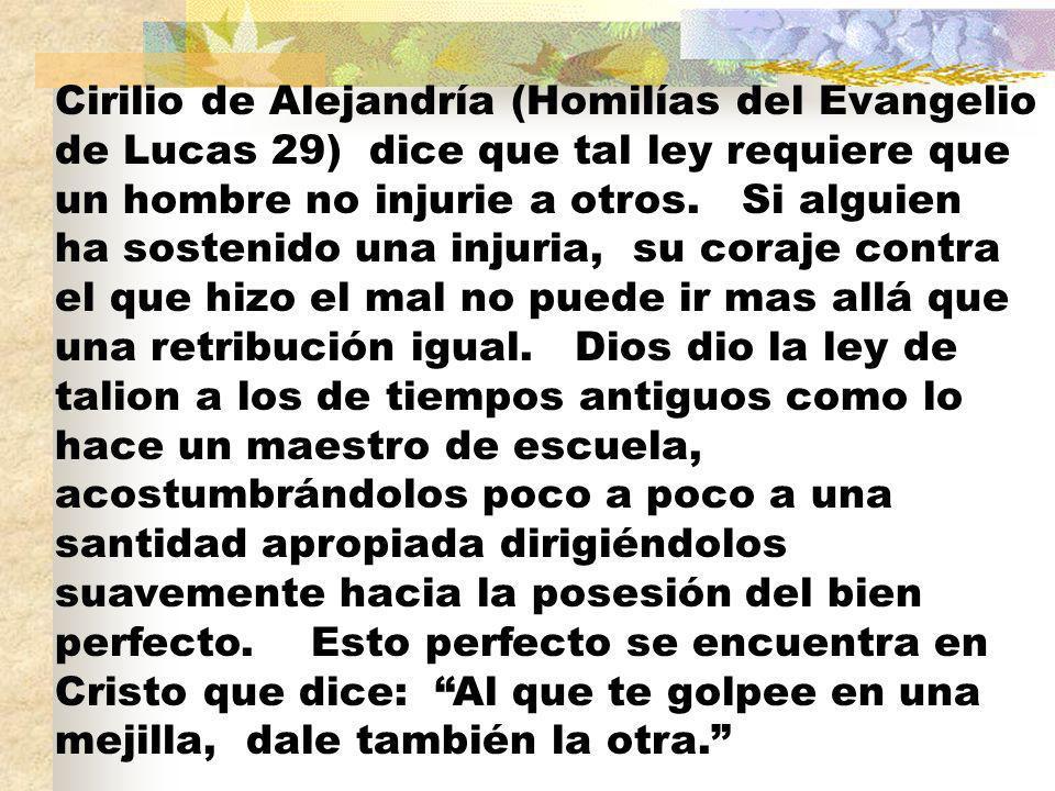 Cirilio de Alejandría (Homilías del Evangelio de Lucas 29) dice que tal ley requiere que un hombre no injurie a otros.