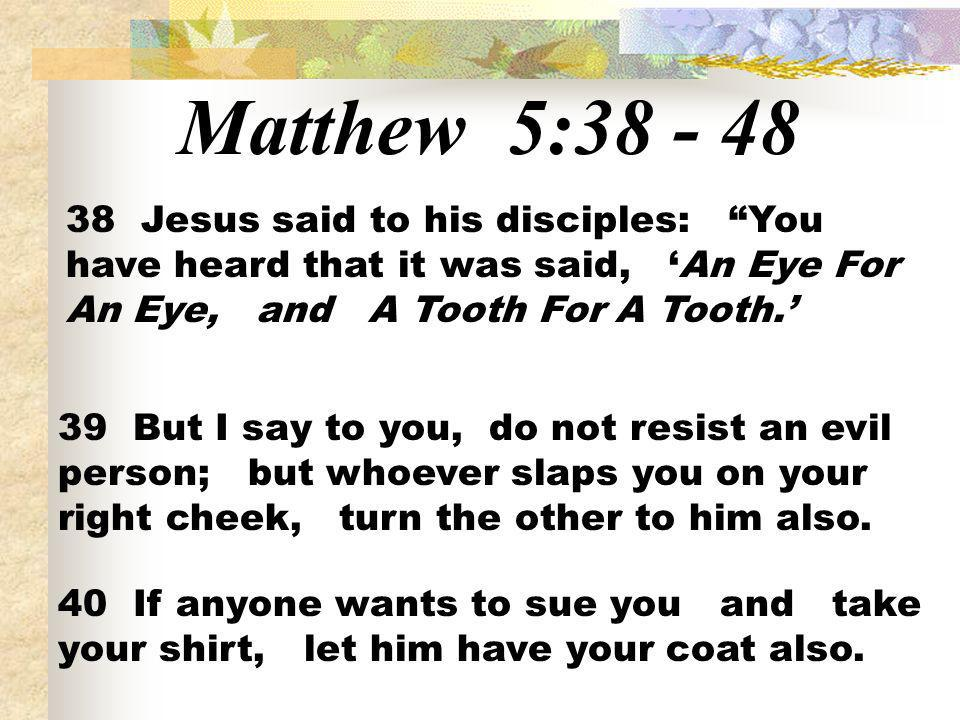 Matthew 5:38 - 48 38 Jesus said to his disciples: You have heard that it was said, 'An Eye For An Eye, and A Tooth For A Tooth.'