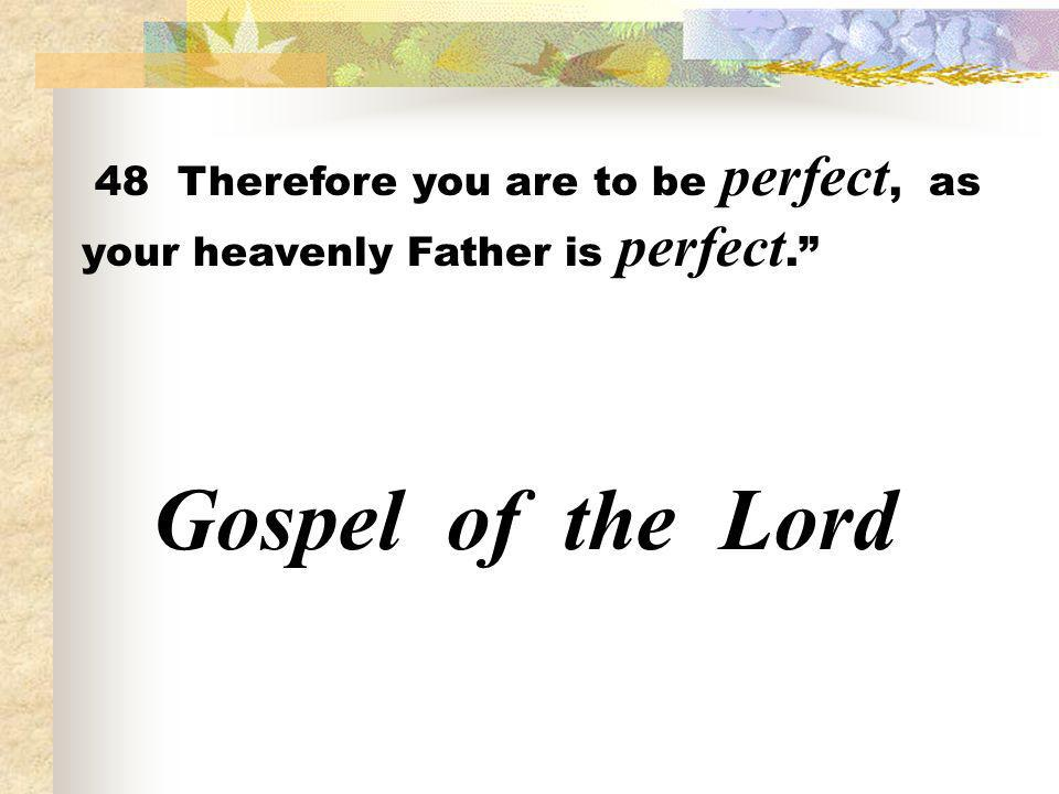 48 Therefore you are to be perfect, as your heavenly Father is perfect