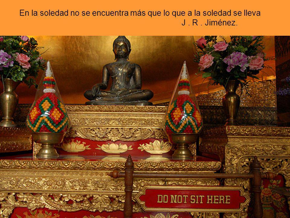En la soledad no se encuentra más que lo que a la soledad se lleva J . R . Jiménez.