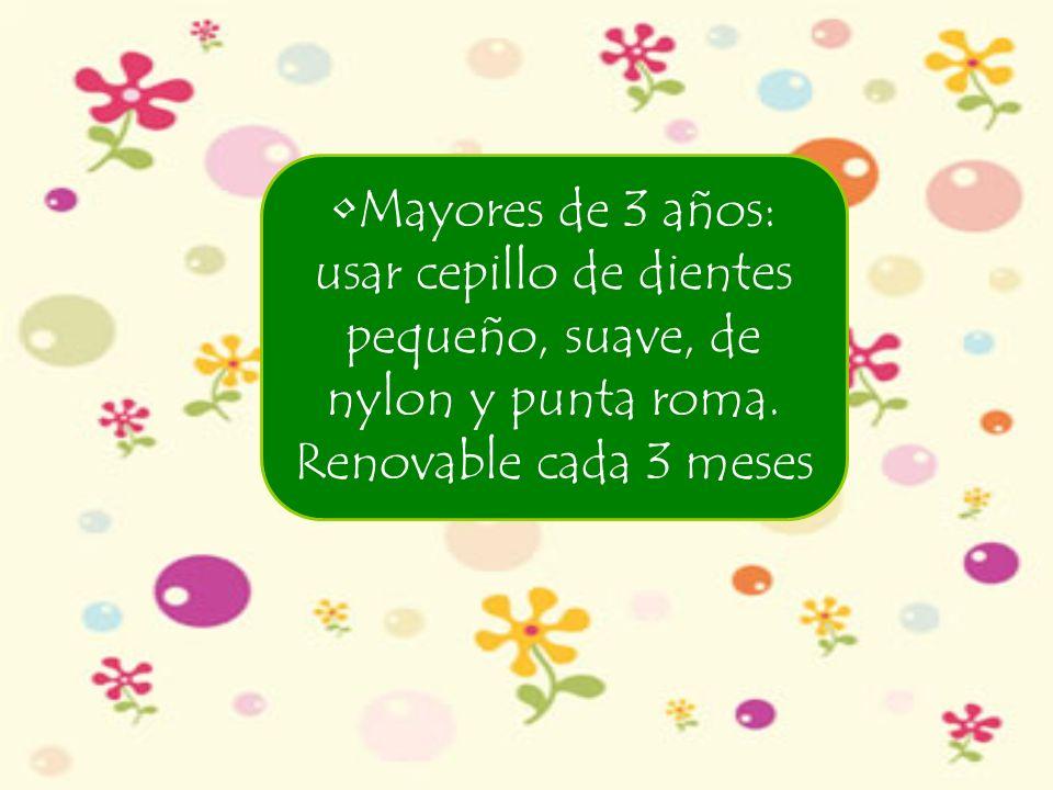 Mayores de 3 años: usar cepillo de dientes pequeño, suave, de nylon y punta roma.