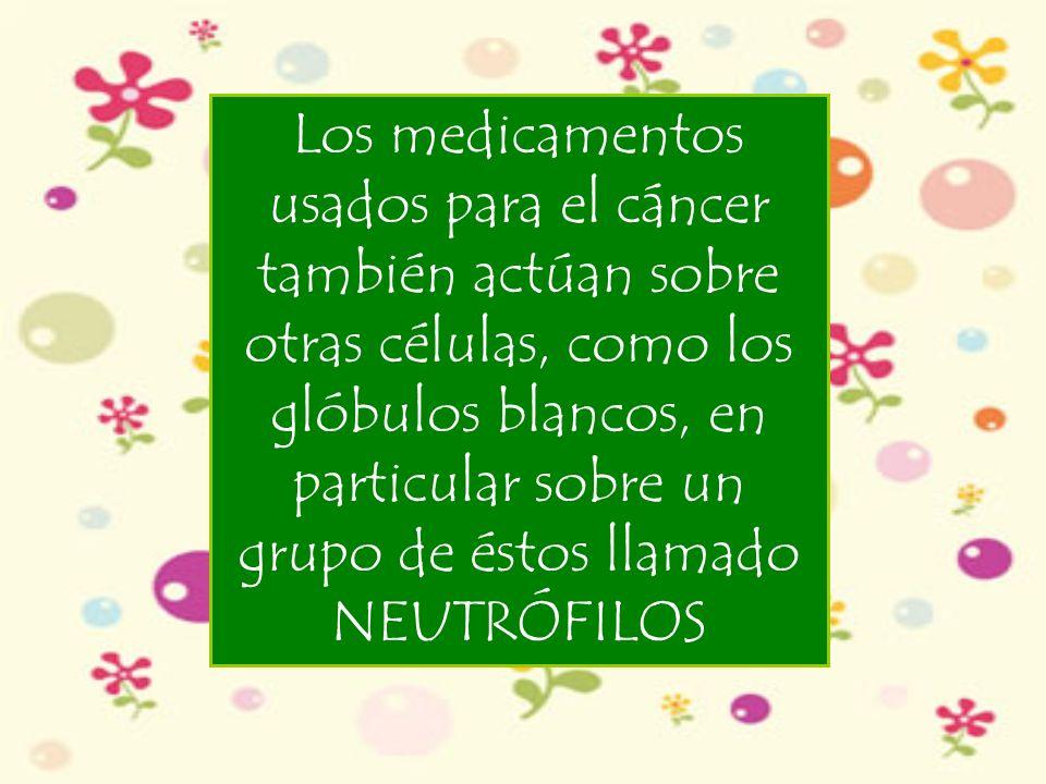 Los medicamentos usados para el cáncer también actúan sobre otras células, como los glóbulos blancos, en particular sobre un grupo de éstos llamado NEUTRÓFILOS