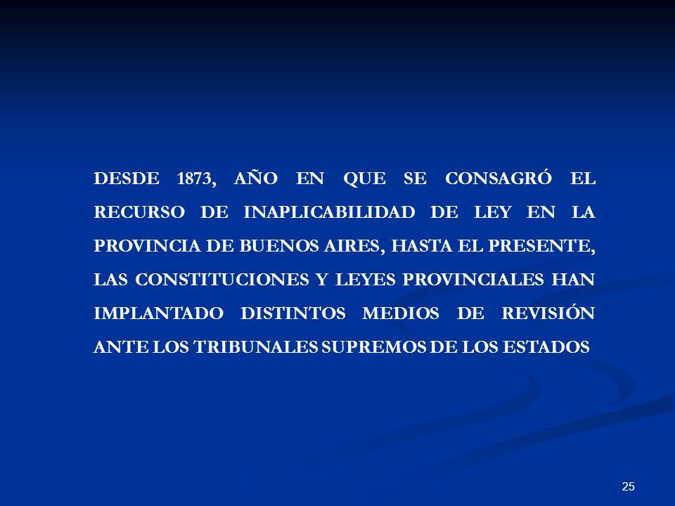 DESDE 1873, AÑO EN QUE SE CONSAGRÓ EL RECURSO DE INAPLICABILIDAD DE LEY EN LA PROVINCIA DE BUENOS AIRES, HASTA EL PRESENTE, LAS CONSTITUCIONES Y LEYES PROVINCIALES HAN IMPLANTADO DISTINTOS MEDIOS DE REVISIÓN ANTE LOS TRIBUNALES SUPREMOS DE LOS ESTADOS