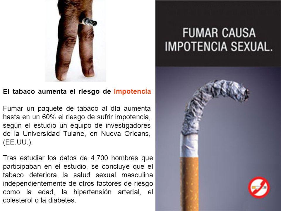El tabaco aumenta el riesgo de impotencia Fumar un paquete de tabaco al día aumenta hasta en un 60% el riesgo de sufrir impotencia, según el estudio un equipo de investigadores de la Universidad Tulane, en Nueva Orleans, (EE.UU.).