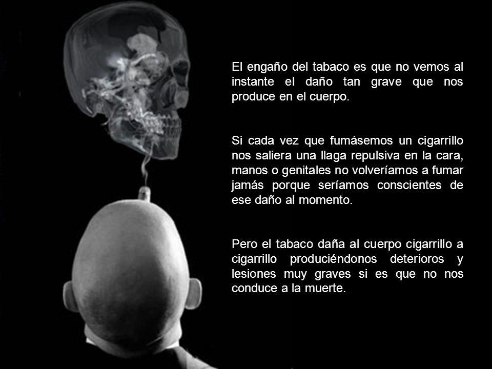 El engaño del tabaco es que no vemos al instante el daño tan grave que nos produce en el cuerpo.