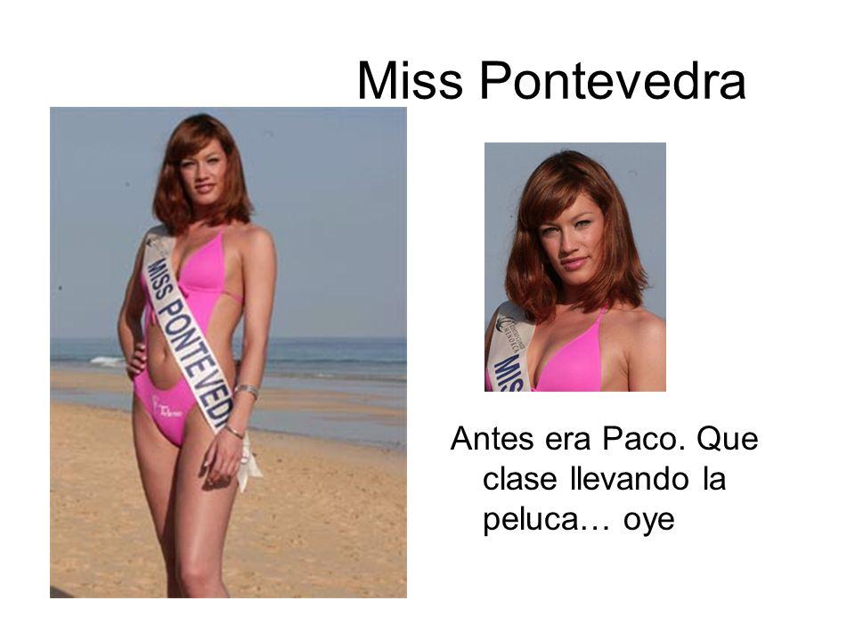 Miss Pontevedra Antes era Paco. Que clase llevando la peluca… oye