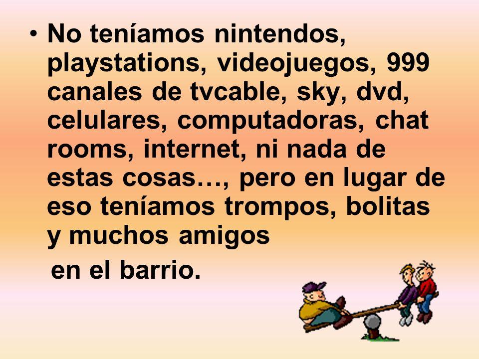 No teníamos nintendos, playstations, videojuegos, 999 canales de tvcable, sky, dvd, celulares, computadoras, chat rooms, internet, ni nada de estas cosas…, pero en lugar de eso teníamos trompos, bolitas y muchos amigos