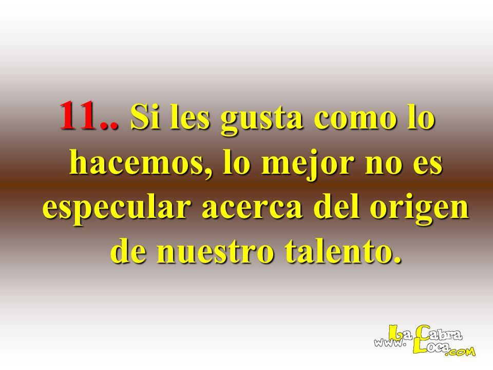 11.. Si les gusta como lo hacemos, lo mejor no es especular acerca del origen de nuestro talento.
