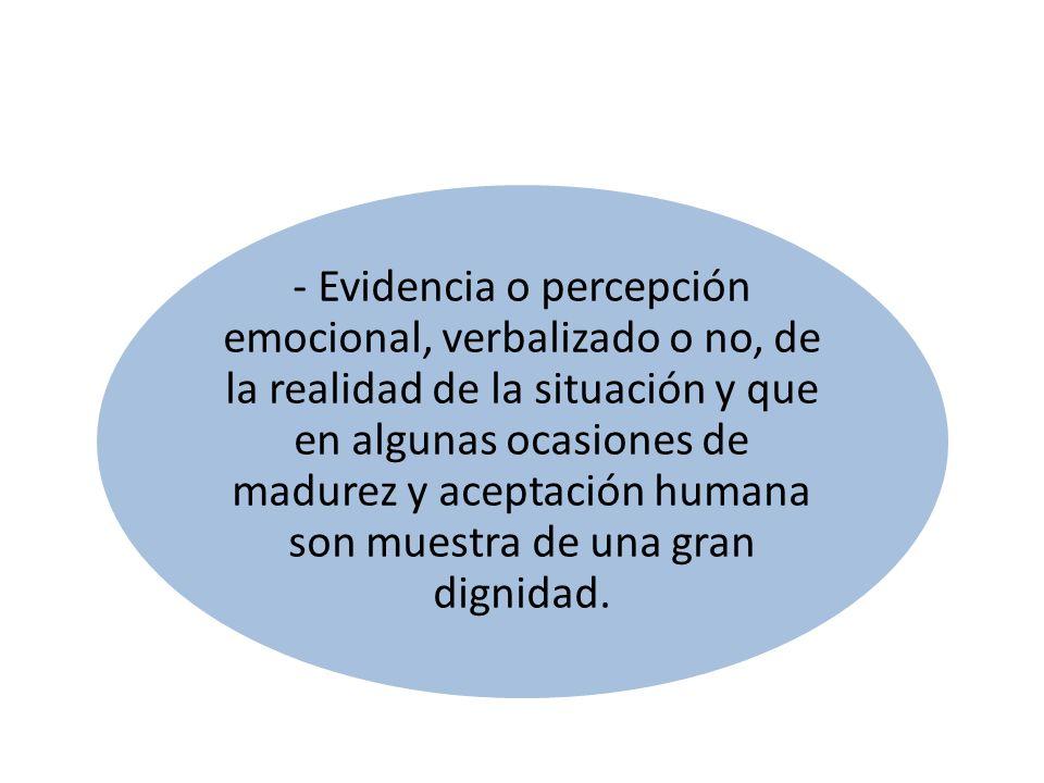 - Evidencia o percepción emocional, verbalizado o no, de la realidad de la situación y que en algunas ocasiones de madurez y aceptación humana son muestra de una gran dignidad.
