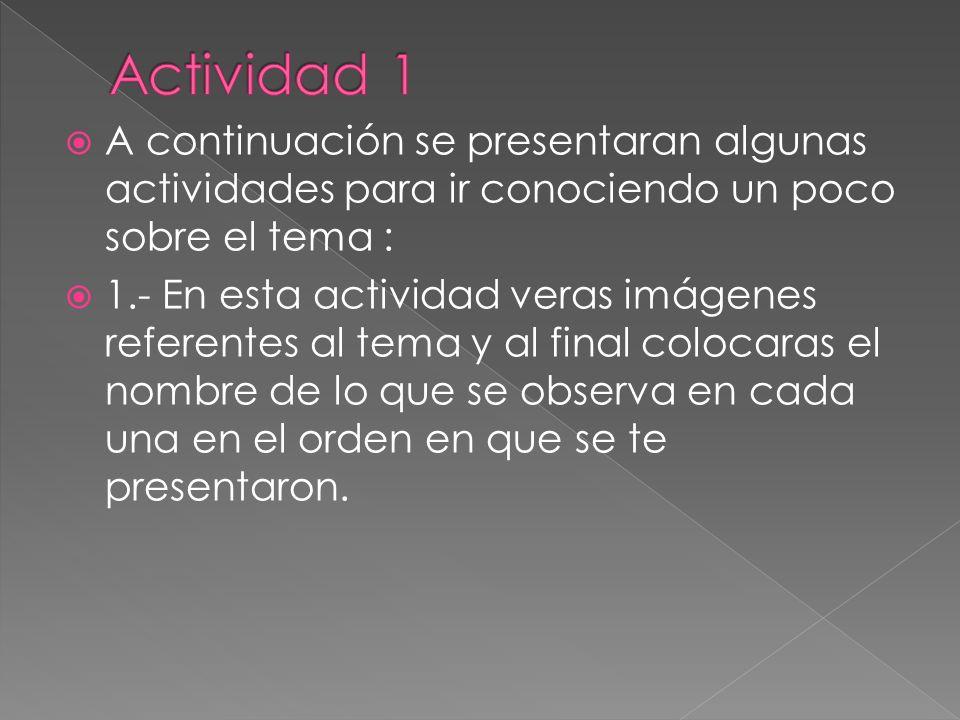 Actividad 1 A continuación se presentaran algunas actividades para ir conociendo un poco sobre el tema :