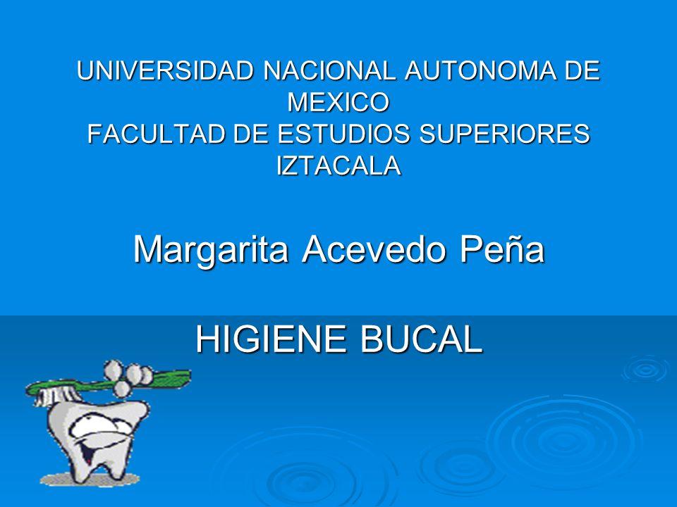 UNIVERSIDAD NACIONAL AUTONOMA DE MEXICO FACULTAD DE ESTUDIOS SUPERIORES IZTACALA Margarita Acevedo Peña HIGIENE BUCAL