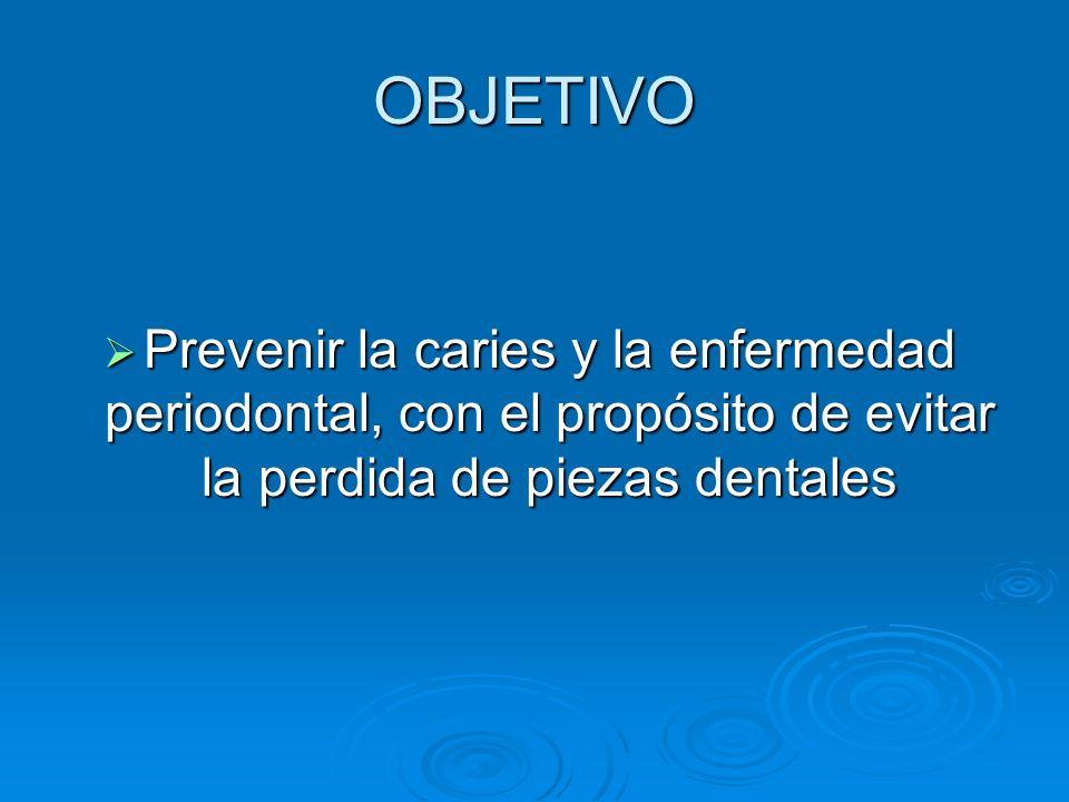 OBJETIVO Prevenir la caries y la enfermedad periodontal, con el propósito de evitar la perdida de piezas dentales.