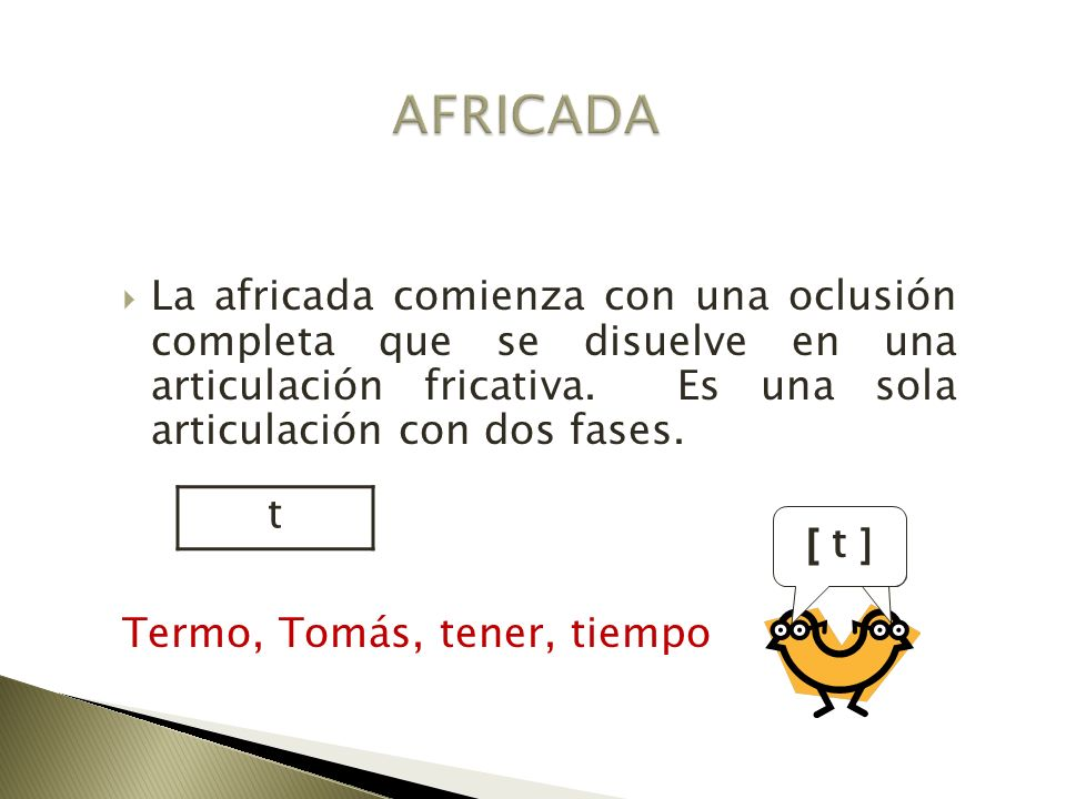AFRICADA La africada comienza con una oclusión completa que se disuelve en una articulación fricativa. Es una sola articulación con dos fases.