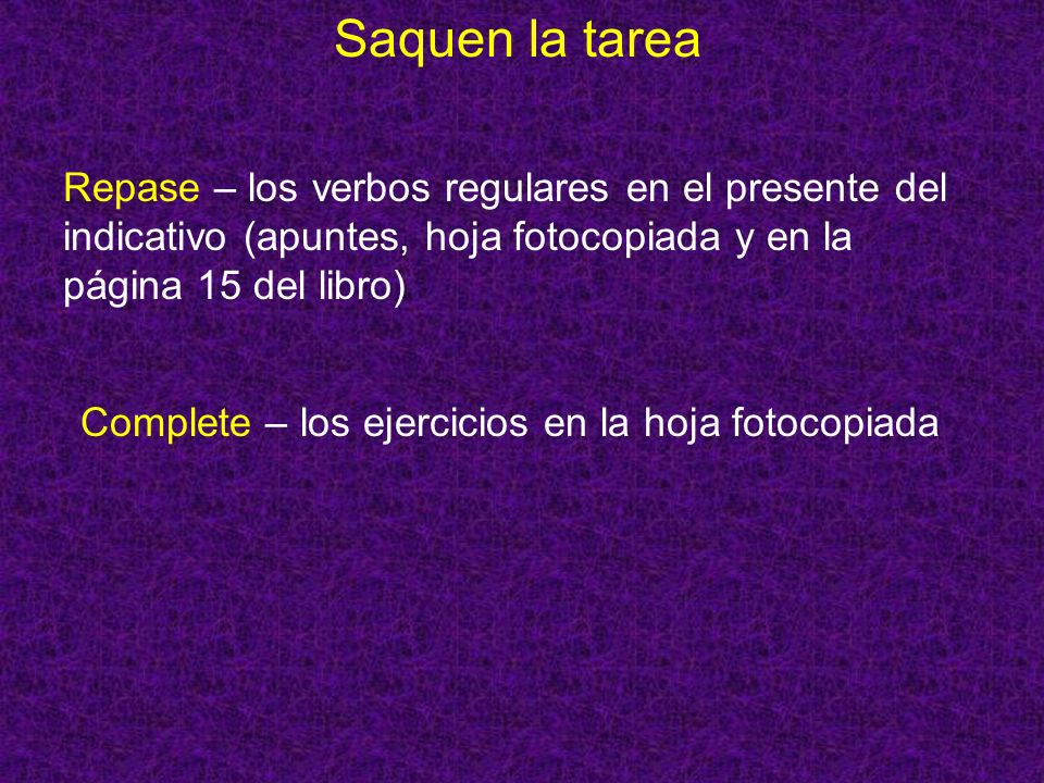 Saquen la tarea Repase – los verbos regulares en el presente del indicativo (apuntes, hoja fotocopiada y en la página 15 del libro)