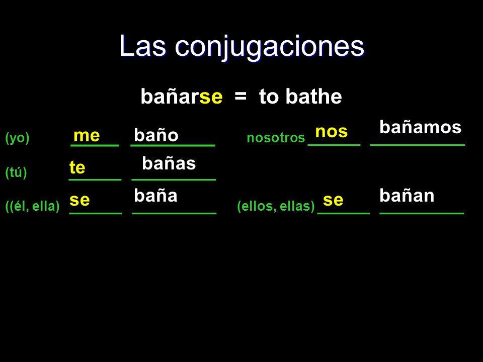 Las conjugaciones bañarse = to bathe bañamos nos me baño bañas te baña
