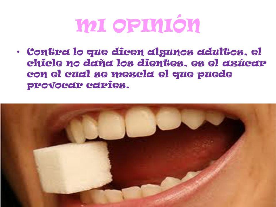 MI OPINIÓN Contra lo que dicen algunos adultos, el chicle no daña los dientes, es el azúcar con el cual se mezcla el que puede provocar caries.
