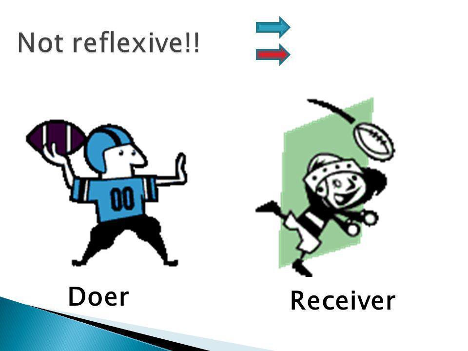 Not reflexive!! Doer Receiver REFLEXIVE!!