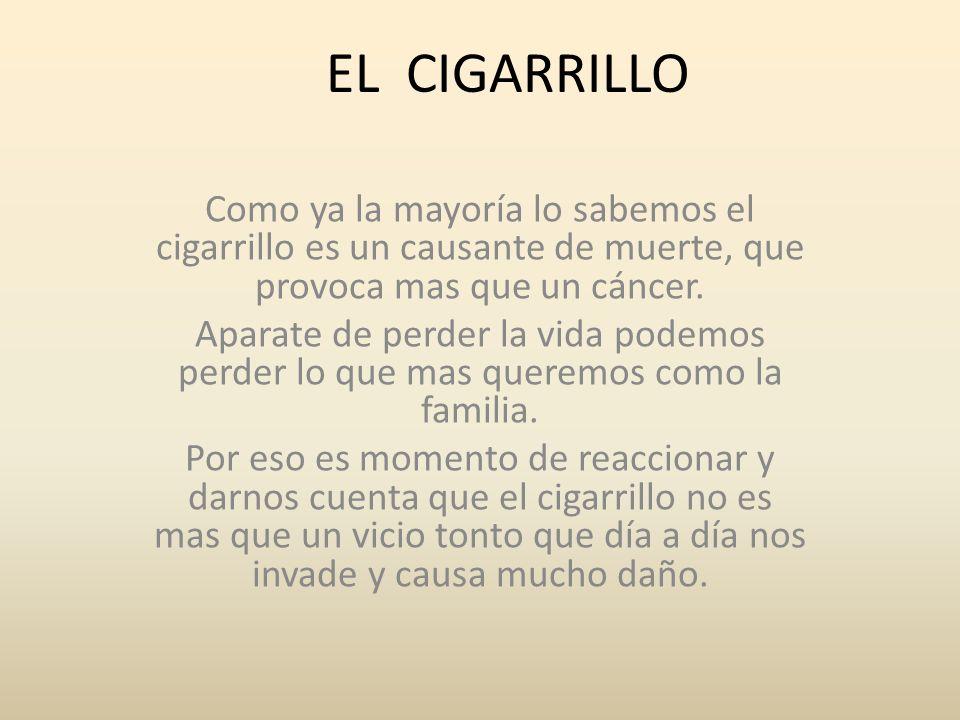 EL CIGARRILLO Como ya la mayoría lo sabemos el cigarrillo es un causante de muerte, que provoca mas que un cáncer.