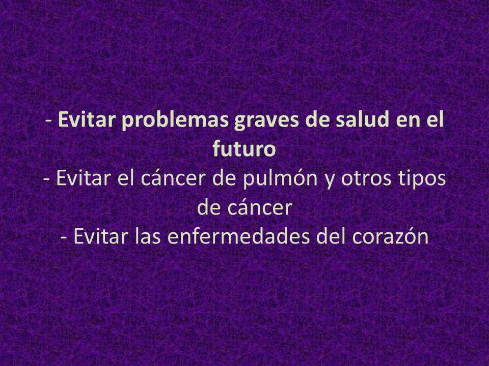 - Evitar problemas graves de salud en el futuro - Evitar el cáncer de pulmón y otros tipos de cáncer - Evitar las enfermedades del corazón