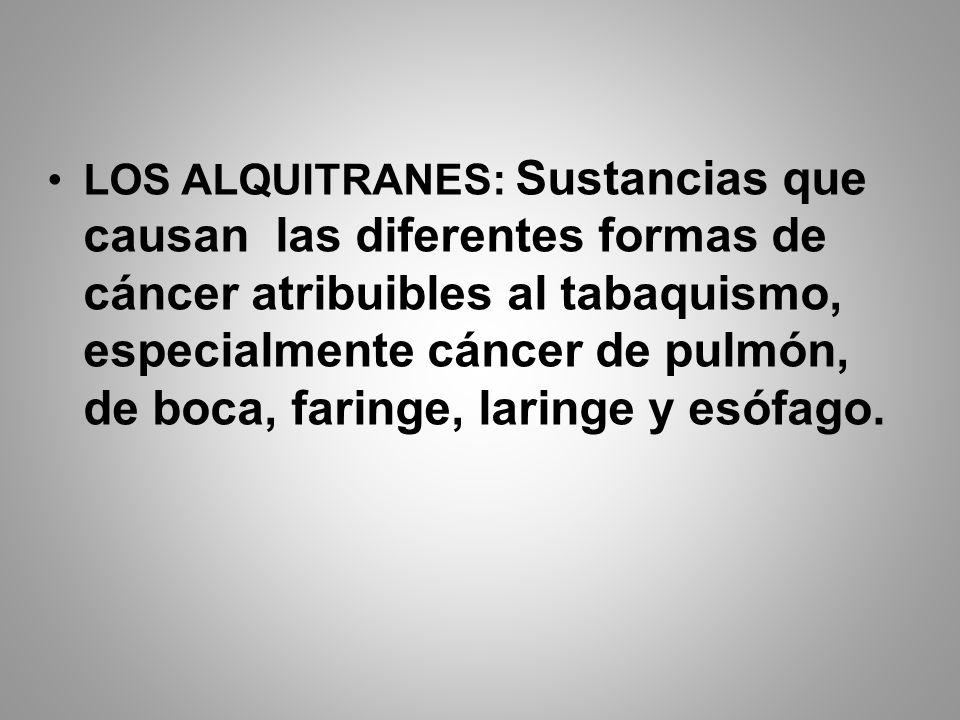 LOS ALQUITRANES: Sustancias que causan las diferentes formas de cáncer atribuibles al tabaquismo, especialmente cáncer de pulmón, de boca, faringe, laringe y esófago.