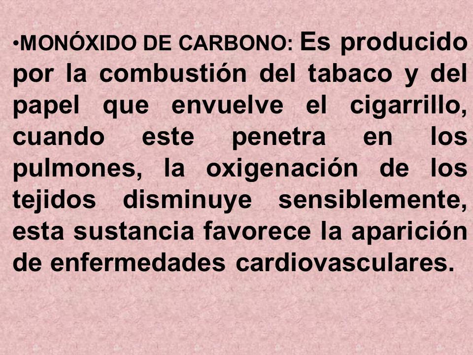 MONÓXIDO DE CARBONO: Es producido por la combustión del tabaco y del papel que envuelve el cigarrillo, cuando este penetra en los pulmones, la oxigenación de los tejidos disminuye sensiblemente, esta sustancia favorece la aparición de enfermedades cardiovasculares.