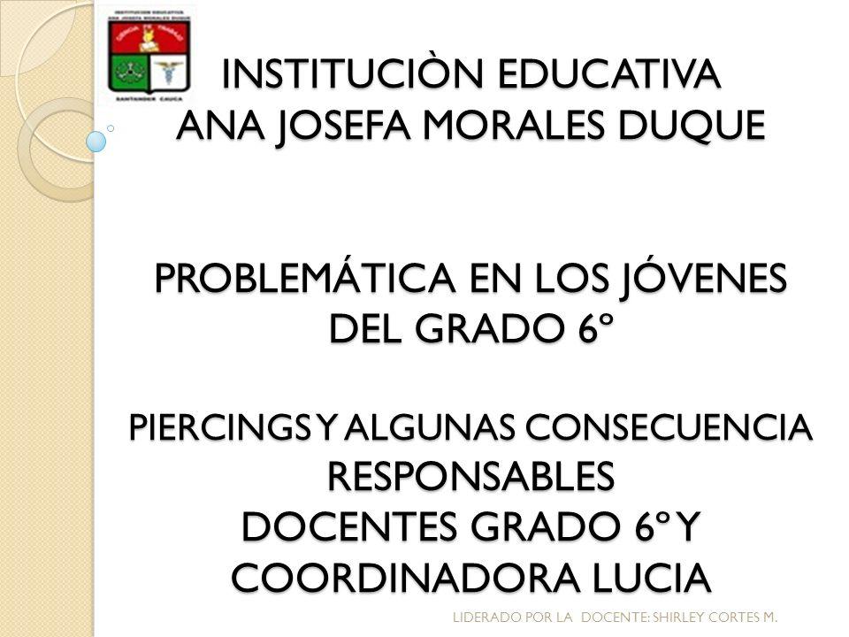 INSTITUCIÒN EDUCATIVA ANA JOSEFA MORALES DUQUE PROBLEMÁTICA EN LOS JÓVENES DEL GRADO 6º PIERCINGS Y ALGUNAS CONSECUENCIA RESPONSABLES DOCENTES GRADO 6º Y COORDINADORA LUCIA